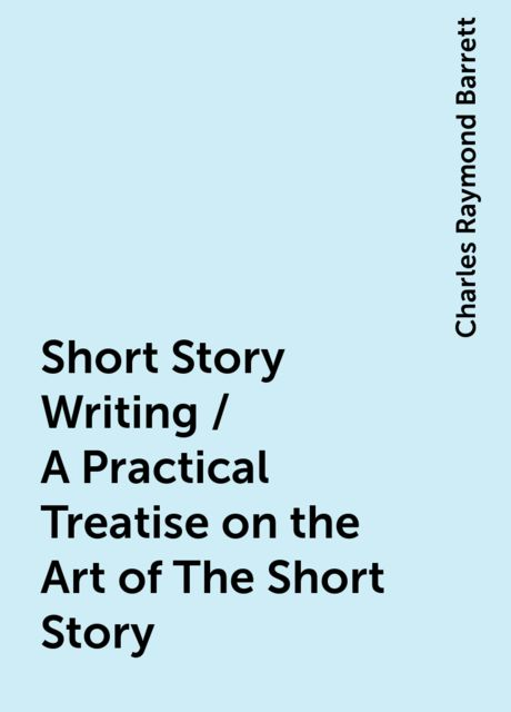 Short Story Writing / A Practical Treatise on the Art of The Short Story, Charles Raymond Barrett
