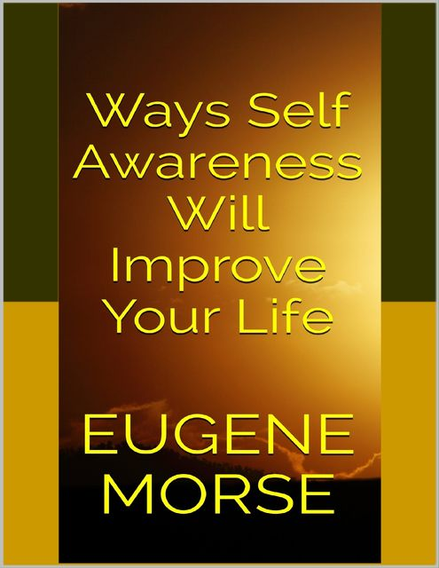 Ways Self Awareness Will Improve Your Life, Eugene Morse