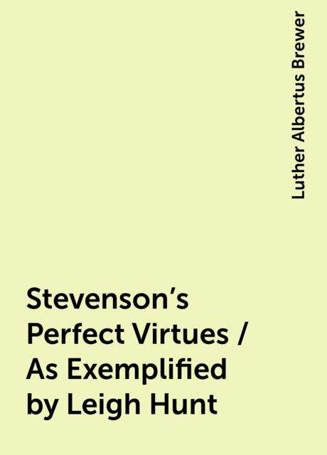 Stevenson's Perfect Virtues / As Exemplified by Leigh Hunt, Luther Albertus Brewer
