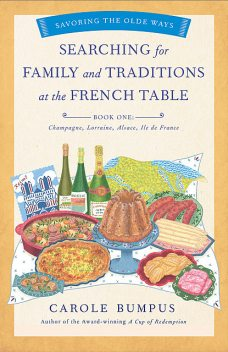 Searching for Family and Traditions at the French Table, Book One (Champagne, Alsace, Lorraine, and Paris regions), Carole Bumpus