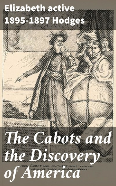 The Cabots and the Discovery of America, active 1895–1897 Elizabeth Hodges