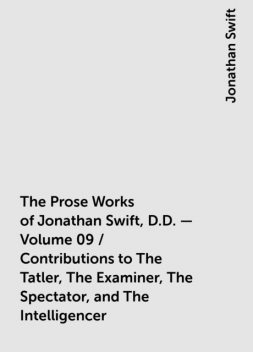 The Prose Works of Jonathan Swift, D.D. — Volume 09 / Contributions to The Tatler, The Examiner, The Spectator, and The Intelligencer, Jonathan Swift