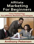 Affiliate Marketing for Beginners: Time Tested Tips for Affiliate Marketing Strategies, Anthony Peterson