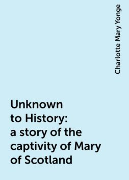 Unknown to History: a story of the captivity of Mary of Scotland, Charlotte Mary Yonge