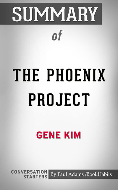 Summary of The Phoenix Project: A Novel about IT, DevOps, and Helping Your Business Win, Paul Adams