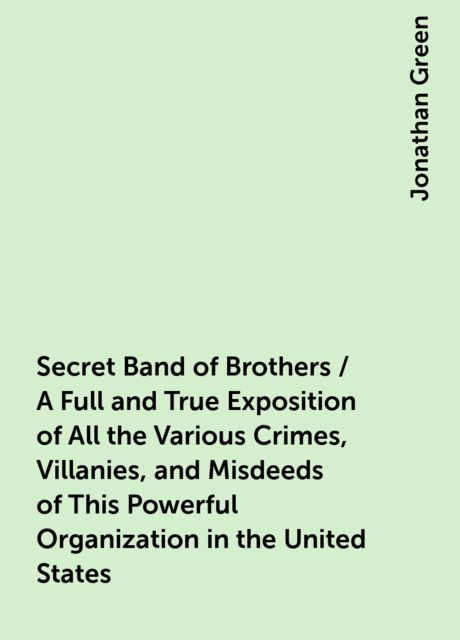 Secret Band of Brothers / A Full and True Exposition of All the Various Crimes, Villanies, and Misdeeds of This Powerful Organization in the United States, Jonathan Green