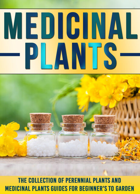 Medicinal Plants: The Collection Of Perennial Plants And Medicinal Plants Guides For Beginner's To Garden, Old Natural Ways