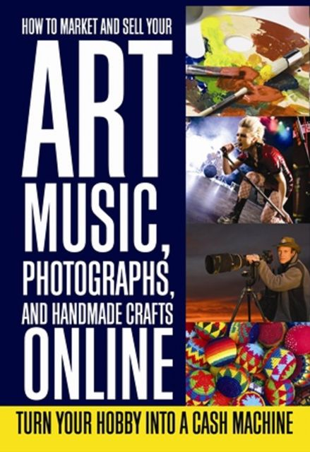 How to Market and Sell Your Art, Music, Photographs, & Handmade Crafts Online, Lee Rowley