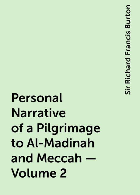 Personal Narrative of a Pilgrimage to Al-Madinah and Meccah — Volume 2, Sir Richard Francis Burton