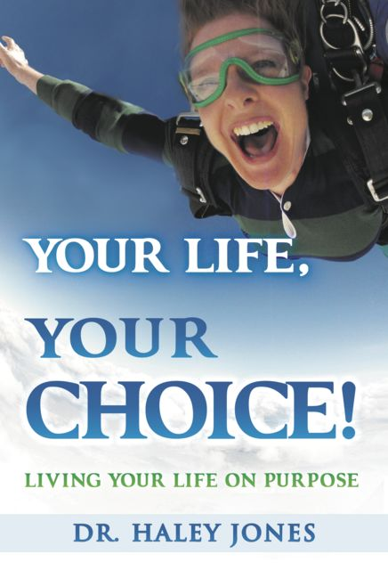 Your Life, Your Choice: Living Your Life On Purpose, Haley Jones