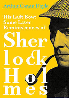 His Last Bow: Some Reminiscences of Sherlock Holmes, Arthur Conan Doyle
