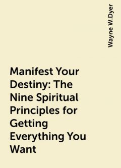 Manifest Your Destiny: The Nine Spiritual Principles for Getting Everything You Want, Wayne W.Dyer
