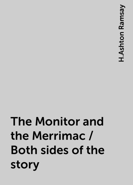 The Monitor and the Merrimac / Both sides of the story, H.Ashton Ramsay