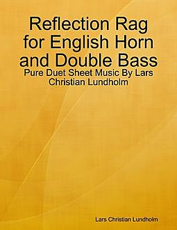 Reflection Rag for English Horn and Double Bass – Pure Duet Sheet Music By Lars Christian Lundholm, Lars Christian Lundholm