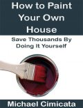 How to Paint Your Own House: Save Thousands By Doing It Yourself, Michael Cimicata
