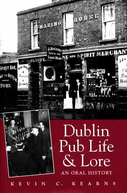 Dublin Pub Life and Lore – An Oral History of Dublin's Traditional Irish Pubs, Kevin C.Kearns