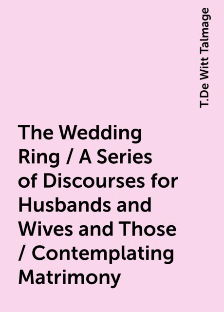 The Wedding Ring / A Series of Discourses for Husbands and Wives and Those / Contemplating Matrimony, T.De Witt Talmage