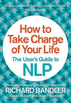 How to Take Charge of Your Life, Richard Bandler, Owen Fitzpatrick, Alessio Roberti