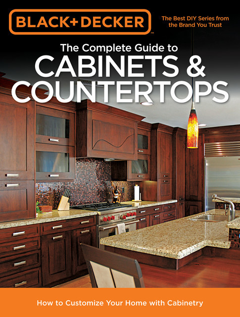 Black & Decker The Complete Guide to Cabinets & Countertops, Editors of Cool Springs Press