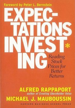 Expectations Investing: Reading Stock Prices for Better Returns, Peter L.Bernstein, Michael Mauboussin, Alfred Rappaport