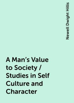 A Man's Value to Society / Studies in Self Culture and Character, Newell Dwight Hillis