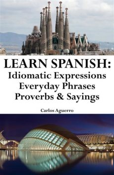 Learn Spanish: Spanish Idiomatic Expressions ‒ Everyday Phrases ‒ Proverbs & Sayings, Carlos Aguerro