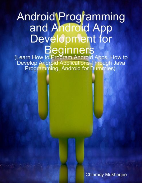 Android: Android Programming and Android App Development for Beginners (Learn How to Program Android Apps, How to Develop Android Applications Through Java Programming, Android for Dummies), Chinmoy Mukherjee