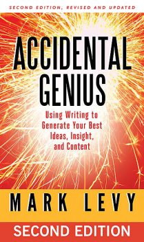 Accidental Genius: Using Writing to Generate Your Best Ideas, Insight, and Content, 2nd Edition, Mark Andrew Levy