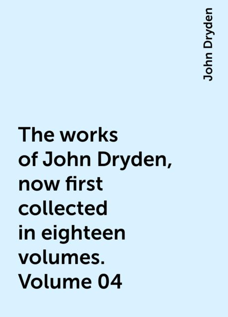 The works of John Dryden, now first collected in eighteen volumes. Volume 04, John Dryden