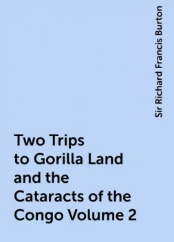 Two Trips to Gorilla Land and the Cataracts of the Congo Volume 2, Sir Richard Francis Burton