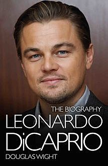 Leonardo DiCaprio – The Biography, Douglas Wight