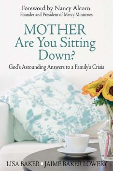 Mother Are You Sitting Down?: God's Astounding Answers to a Family's Crisis, Jaime Baker Lowery, Lisa Baker