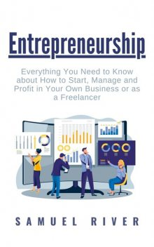 Entrepreneurship: Everything You Need to Know about How to Start, Manage and Profit in Your Own Business or as a Freelancer, Samuel River
