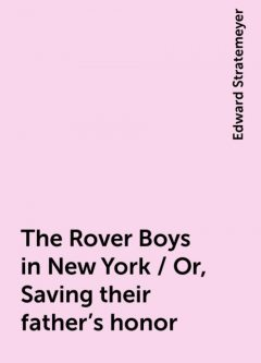 The Rover Boys in New York / Or, Saving their father's honor, Edward Stratemeyer