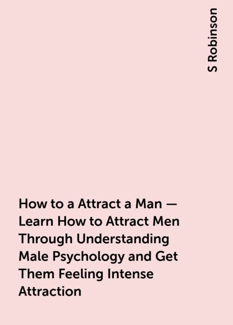 How to a Attract a Man – Learn How to Attract Men Through Understanding Male Psychology and Get Them Feeling Intense Attraction, S Robinson