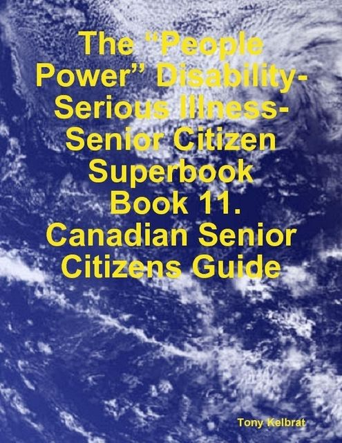 "The ""People Power"" Disability-Serious Illness-Senior Citizen Superbook: Book 11. Canadian Senior Citizens Guide, Tony Kelbrat"