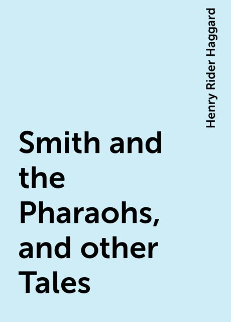 Smith and the Pharaohs, and other Tales, Henry Rider Haggard