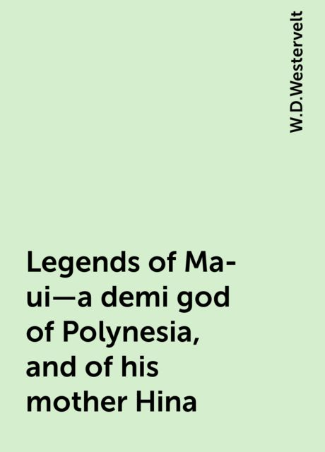 Legends of Ma-ui—a demi god of Polynesia, and of his mother Hina, W.D.Westervelt