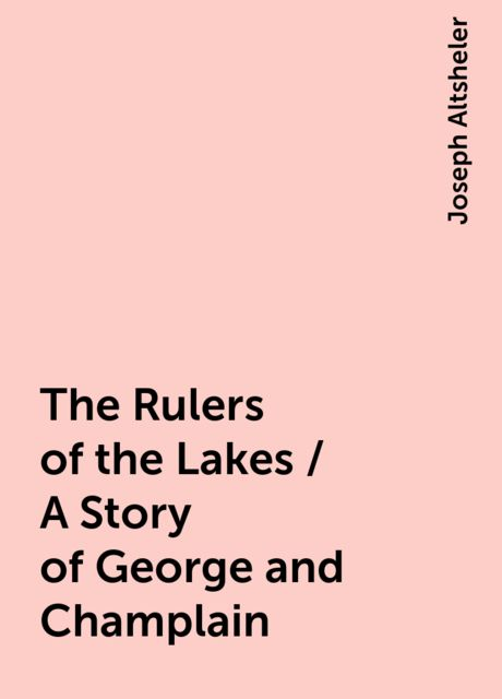 The Rulers of the Lakes / A Story of George and Champlain, Joseph Altsheler