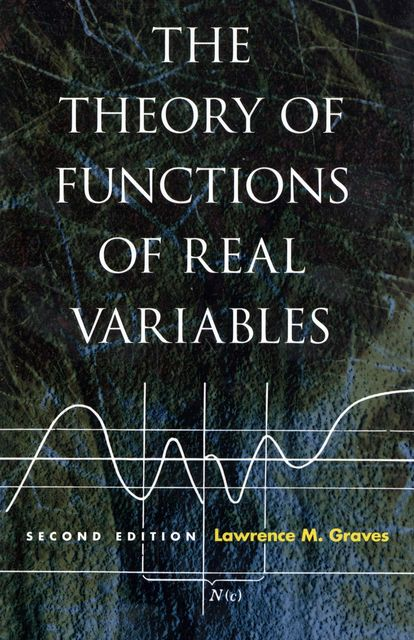 The Theory of Functions of Real Variables, Lawrence M Graves