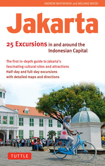 Jakarta: 25 Excursions in and Around the Indonesian Capital, Andrew Whitmarsh