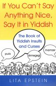 If You Can't Say Anything Nice, Say It In Yiddish: The Book Of Yiddish Insults And Curses, Lita Epstein