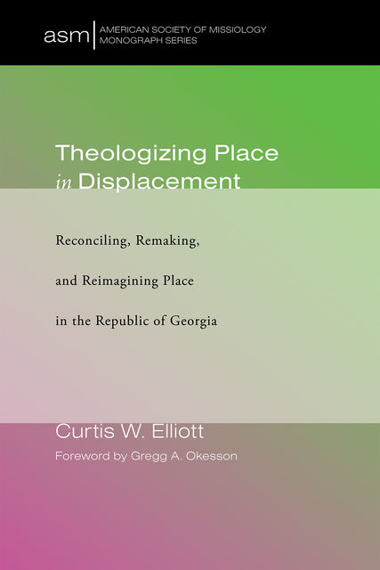 Theologizing Place in Displacement, Curtis W. Elliott