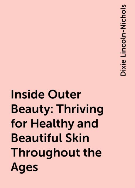 Inside Outer Beauty: Thriving for Healthy and Beautiful Skin Throughout the Ages, Dixie Lincoln-Nichols
