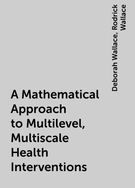 A Mathematical Approach to Multilevel, Multiscale Health Interventions, Deborah Wallace, Rodrick Wallace