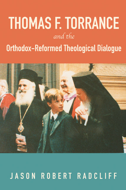 Thomas F. Torrance and the Orthodox-Reformed Theological Dialogue, Jason Robert Radcliff