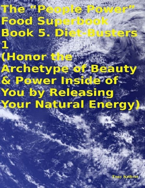 "The ""People Power"" Food Superbook: Book 5. Diet – Busters 1 (Honor the Archetype of Beauty & Power Inside of You By Releasing Your Natural Energy), Tony Kelbrat"