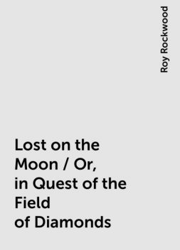 Lost on the Moon / Or, in Quest of the Field of Diamonds, Roy Rockwood