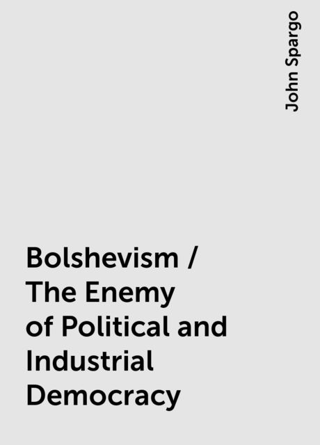 Bolshevism / The Enemy of Political and Industrial Democracy, John Spargo