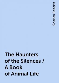 The Haunters of the Silences / A Book of Animal Life, Charles Roberts